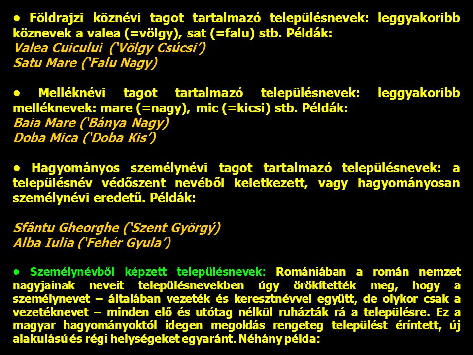 Földrajzi köznévi tagot tartalmazó településnevek: leggyakoribb köznevek a valea (=völgy), sat (=falu) stb. Példák: Valea Cuicului ('Völgy Csúcsi') Sa