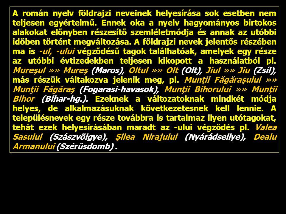 A román nyelv földrajzi neveinek helyesírása sok esetben nem teljesen egyértelmű. Ennek oka a nyelv hagyományos birtokos alakokat előnyben részesítő s