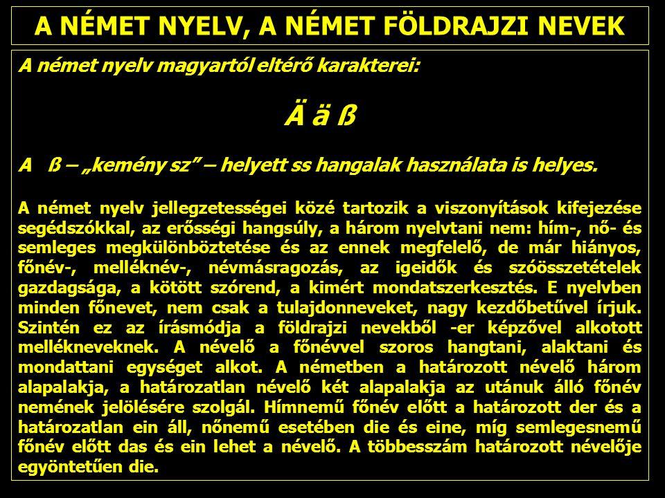 """A NÉMET NYELV, A NÉMET FÖLDRAJZI NEVEK A német nyelv magyartól eltérő karakterei: Ä ä ß A ß – """"kemény sz"""" – helyett ss hangalak használata is helyes."""