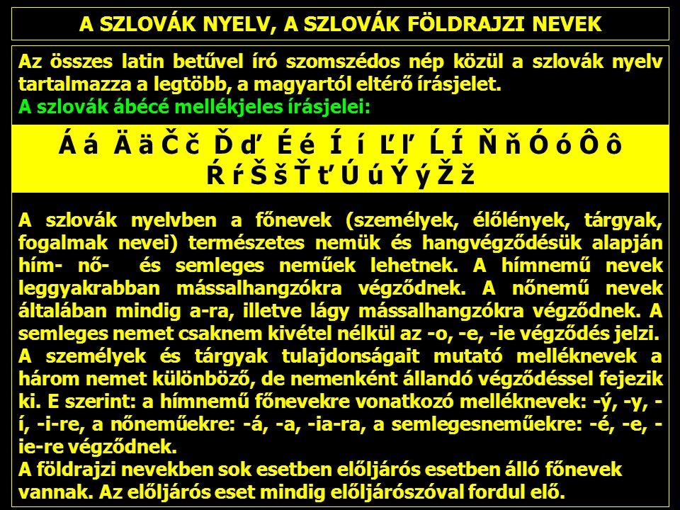 A SZLOVÁK NYELV, A SZLOVÁK FÖLDRAJZI NEVEK Az összes latin betűvel író szomszédos nép közül a szlovák nyelv tartalmazza a legtöbb, a magyartól eltérő írásjelet.