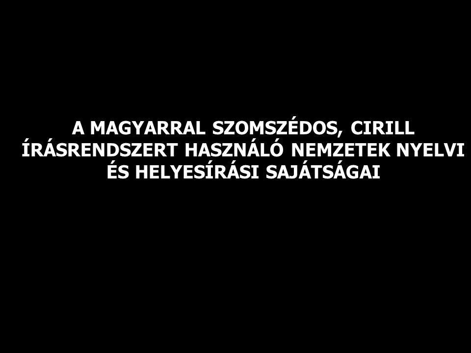 A MAGYARRAL SZOMSZÉDOS, CIRILL ÍRÁSRENDSZERT HASZNÁLÓ NEMZETEK NYELVI ÉS HELYESÍRÁSI SAJÁTSÁGAI