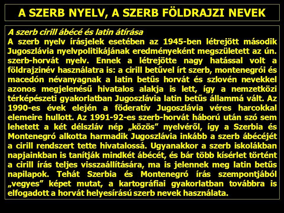 A SZERB NYELV, A SZERB FÖLDRAJZI NEVEK A szerb cirill ábécé és latin átírása A szerb nyelv írásjelek esetében az 1945-ben létrejött második Jugoszlávia nyelvpolitikájának eredményeként megszületett az ún.