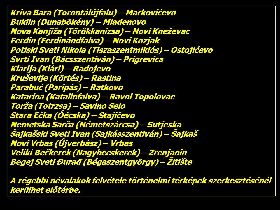 Kriva Bara (Torontálújfalu) – Markovićevo Buklin (Dunabökény) – Mladenovo Nova Kanjiža (Törökkanizsa) – Novi Kneževac Ferdin (Ferdinándfalva) – Novi Kozjak Potiski Sveti Nikola (Tiszaszentmiklós) – Ostojićevo Svrti Ivan (Bácsszentiván) – Prigrevica Klarija (Klári) – Radojevo Kruševlje (Körtés) – Rastina Parabuć (Paripás) – Ratkovo Katarina (Katalinfalva) – Ravni Topolovac Torža (Totrzsa) – Savino Selo Stara Ečka (Óécska) – Stajičevo Nemetska Sarča (Németszárcsa) – Sutjeska Šajkašski Sveti Ivan (Sajkásszentiván) – Šajkaš Novi Vrbas (Újverbász) – Vrbas Veliki Bečkerek (Nagybecskerek) – Zrenjanin Begej Sveti Đurađ (Bégaszentgyörgy) – Žitište A régebbi névalakok felvétele történelmi térképek szerkesztésénél kerülhet előtérbe.