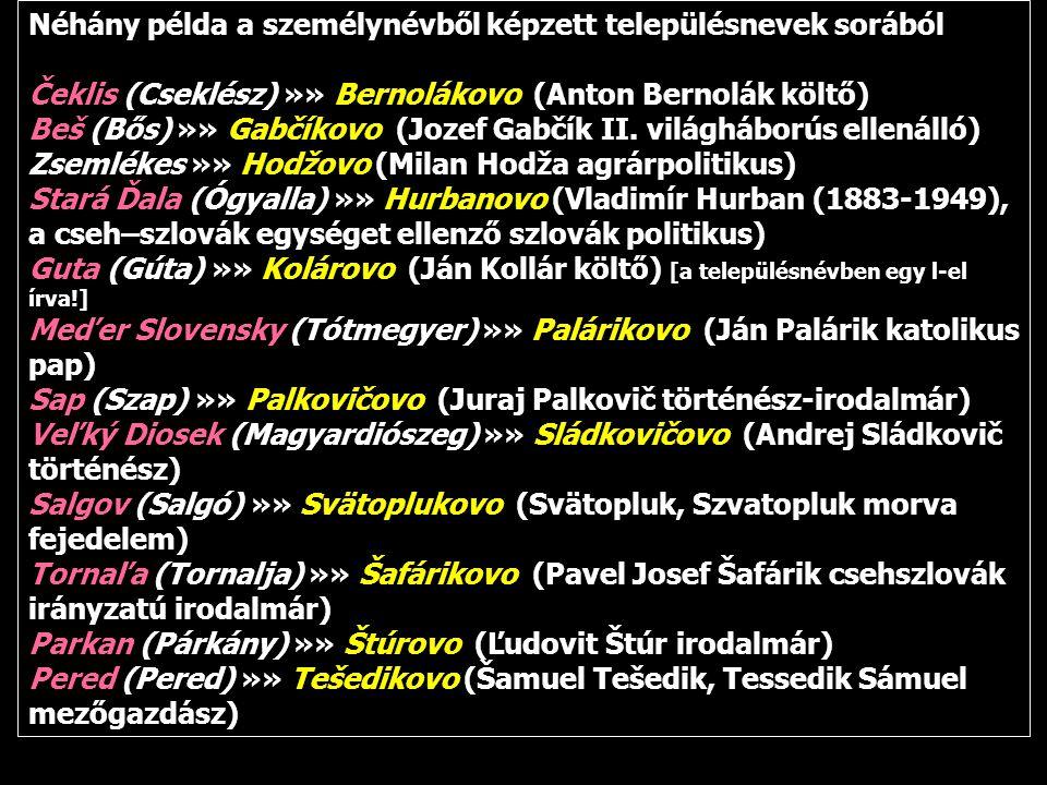 Néhány példa a személynévből képzett településnevek sorából Čeklis (Cseklész) »» Bernolákovo (Anton Bernolák költő) Beš (Bős) »» Gabčíkovo (Jozef Gabč