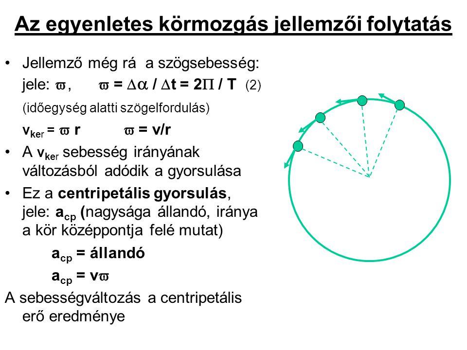 Az egyenletes körmozgás dinamikai feltétele F cp = m a cp = m v  F cp = m v 2 / r = m r  2 Nagysága függ a test tömegétől, sebességétől és a körpálya sugarától Az egyenletes körmozgás dinamikai feltétele: egy állandó nagyságú erőhatás (  F  = állandó), melynek iránya merőleges a mozgás irányára (v ker ) és a kör középpontja felé mutat.