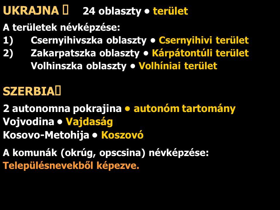 UKRAJNA ő 24 oblaszty terület A területek névképzése: 1) Csernyihivszka oblaszty Csernyihivi terület 2) Zakarpatszka oblaszty Kárpátontúli terület Vol