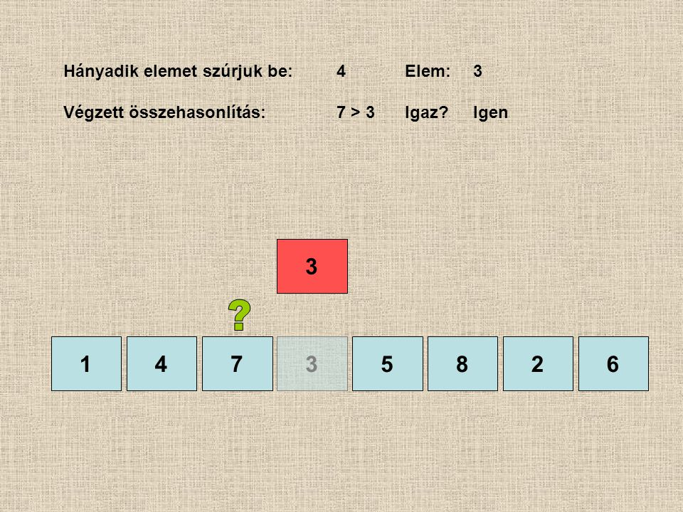 1435826 Hányadik elemet szúrjuk be:4Elem:3 Végzett összehasonlítás:7 > 3 Igaz?Igen 7 3