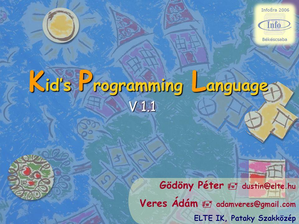 K id's P rogramming L anguage V 1.1 Gödöny Péter  dustin@elte.hu Veres Ádám  adamveres@gmail.com ELTE IK, Pataky Szakközép