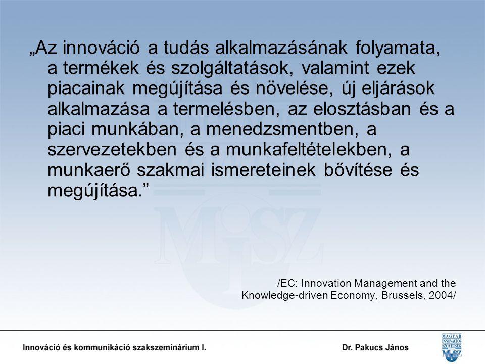 """""""Az innováció a tudás alkalmazásának folyamata, a termékek és szolgáltatások, valamint ezek piacainak megújítása és növelése, új eljárások alkalmazása a termelésben, az elosztásban és a piaci munkában, a menedzsmentben, a szervezetekben és a munkafeltételekben, a munkaerő szakmai ismereteinek bővítése és megújítása. /EC: Innovation Management and the Knowledge-driven Economy, Brussels, 2004/"""