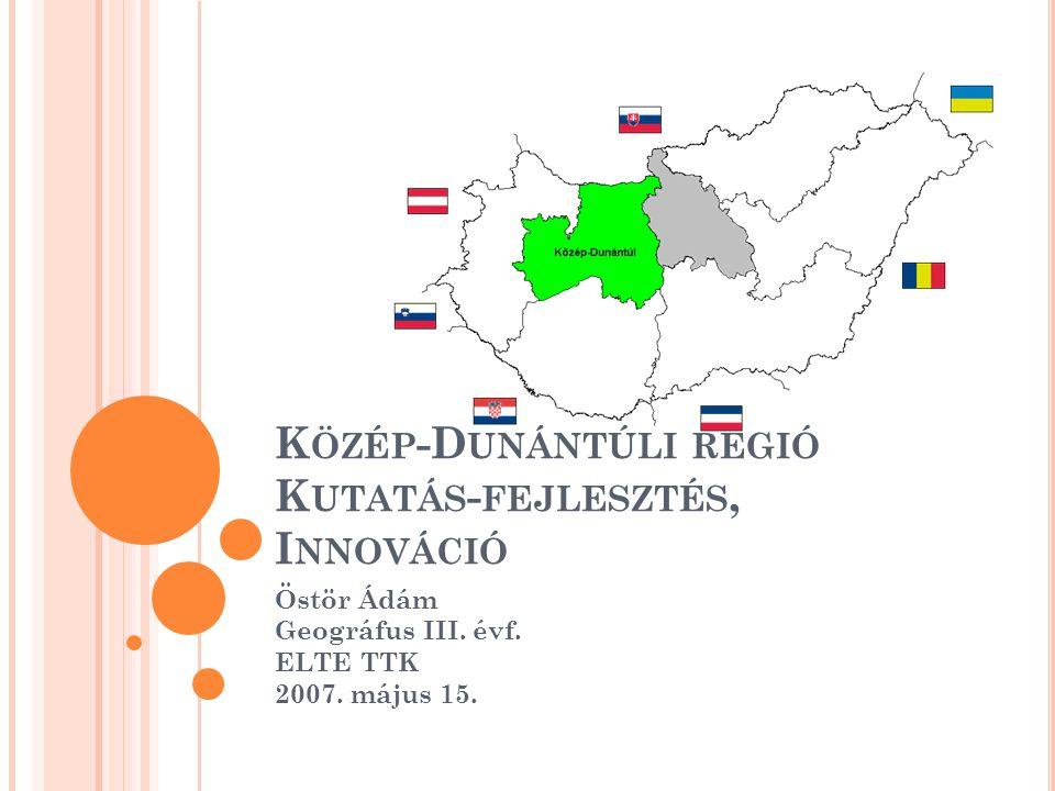 K ÖZÉP -D UNÁNTÚLI RÉGIÓ K UTATÁS - FEJLESZTÉS, I NNOVÁCIÓ Östör Ádám Geográfus III. évf. ELTE TTK 2007. május 15.