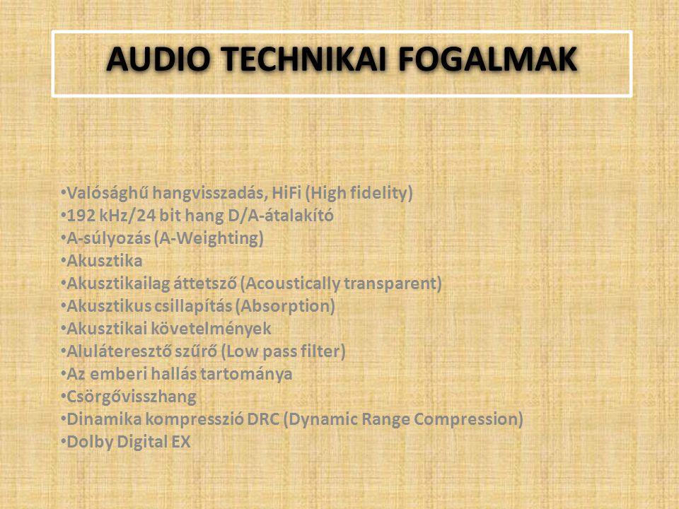 AUDIO TECHNIKAI FOGALMAK Valósághű hangvisszadás, HiFi (High fidelity) 192 kHz/24 bit hang D/A-átalakító A-súlyozás (A-Weighting) Akusztika Akusztikailag áttetsző (Acoustically transparent) Akusztikus csillapítás (Absorption) Akusztikai követelmények Aluláteresztő szűrő (Low pass filter) Az emberi hallás tartománya Csörgővisszhang Dinamika kompresszió DRC (Dynamic Range Compression) Dolby Digital EX