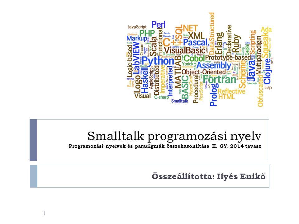 Smalltalk programozási nyelv Programozási nyelvek és paradigmák összehasonlítása II. GY. 2014 tavasz Összeállította: Ilyés Enikő 1