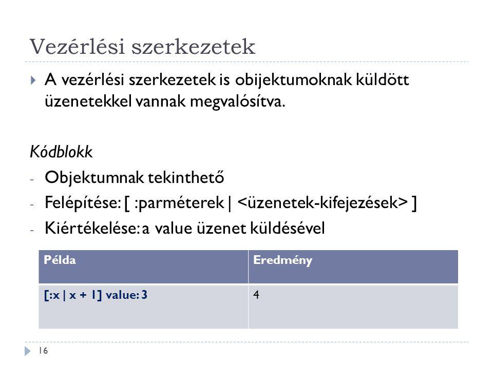 Vezérlési szerkezetek  A vezérlési szerkezetek is obijektumoknak küldött üzenetekkel vannak megvalósítva. Kódblokk - Objektumnak tekinthető - Felépít
