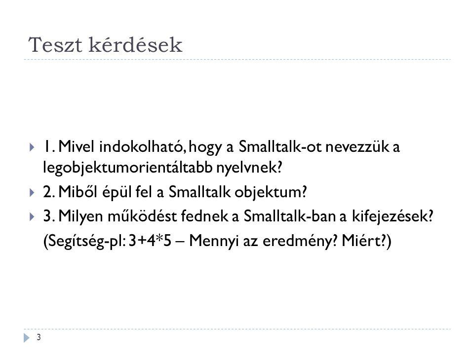 Teszt kérdések  1. Mivel indokolható, hogy a Smalltalk-ot nevezzük a legobjektumorientáltabb nyelvnek?  2. Miből épül fel a Smalltalk objektum?  3.
