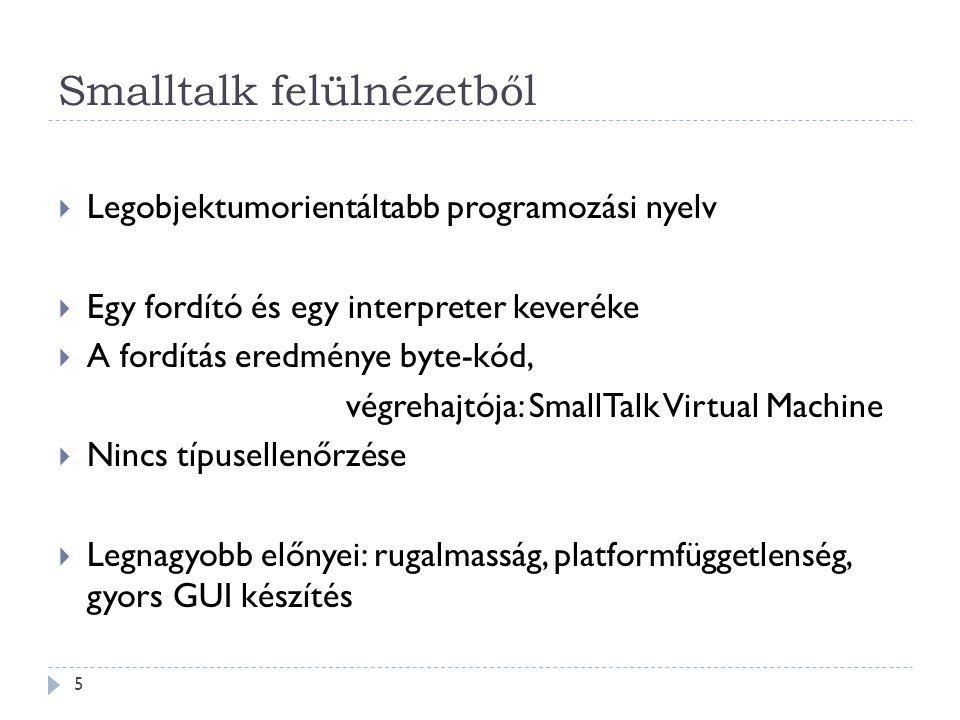 Smalltalk felülnézetből  Legobjektumorientáltabb programozási nyelv  Egy fordító és egy interpreter keveréke  A fordítás eredménye byte-kód, végreh