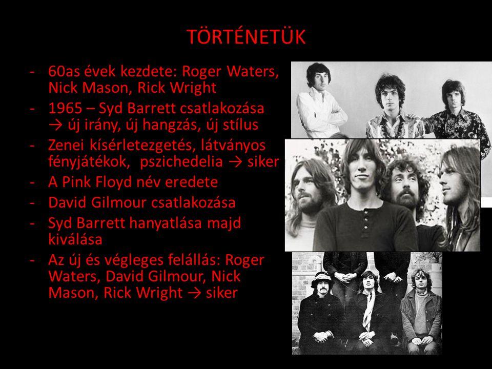 TÖRTÉNETÜK -60as évek kezdete: Roger Waters, Nick Mason, Rick Wright -1965 – Syd Barrett csatlakozása → új irány, új hangzás, új stílus -Zenei kísérletezgetés, látványos fényjátékok, pszichedelia → siker -A Pink Floyd név eredete -David Gilmour csatlakozása -Syd Barrett hanyatlása majd kiválása -Az új és végleges felállás: Roger Waters, David Gilmour, Nick Mason, Rick Wright → siker