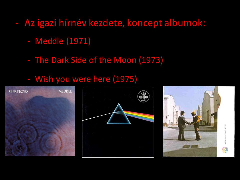 -Az igazi hírnév kezdete, koncept albumok: -Meddle (1971) -The Dark Side of the Moon (1973) -Wish you were here (1975)