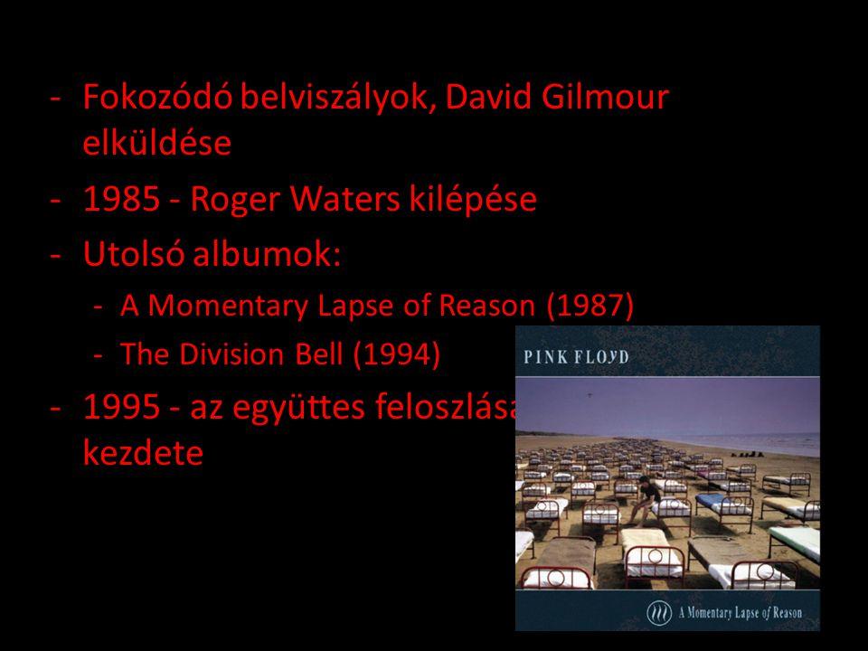 -Fokozódó belviszályok, David Gilmour elküldése -1985 - Roger Waters kilépése -Utolsó albumok: -A Momentary Lapse of Reason (1987) -The Division Bell (1994) -1995 - az együttes feloszlása, szólókarrierek kezdete