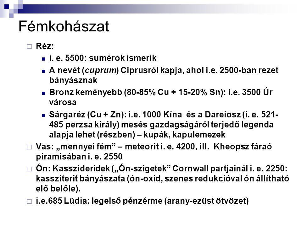 Fémkohászat  Réz: i. e. 5500: sumérok ismerik A nevét (cuprum) Ciprusról kapja, ahol i.e. 2500-ban rezet bányásznak Bronz keményebb (80-85% Cu + 15-2