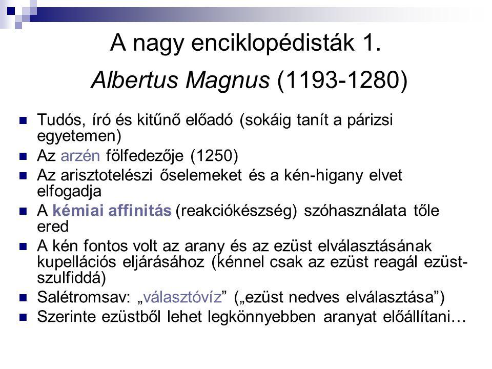 A nagy enciklopédisták 1. Albertus Magnus (1193-1280) Tudós, író és kitűnő előadó (sokáig tanít a párizsi egyetemen) Az arzén fölfedezője (1250) Az ar