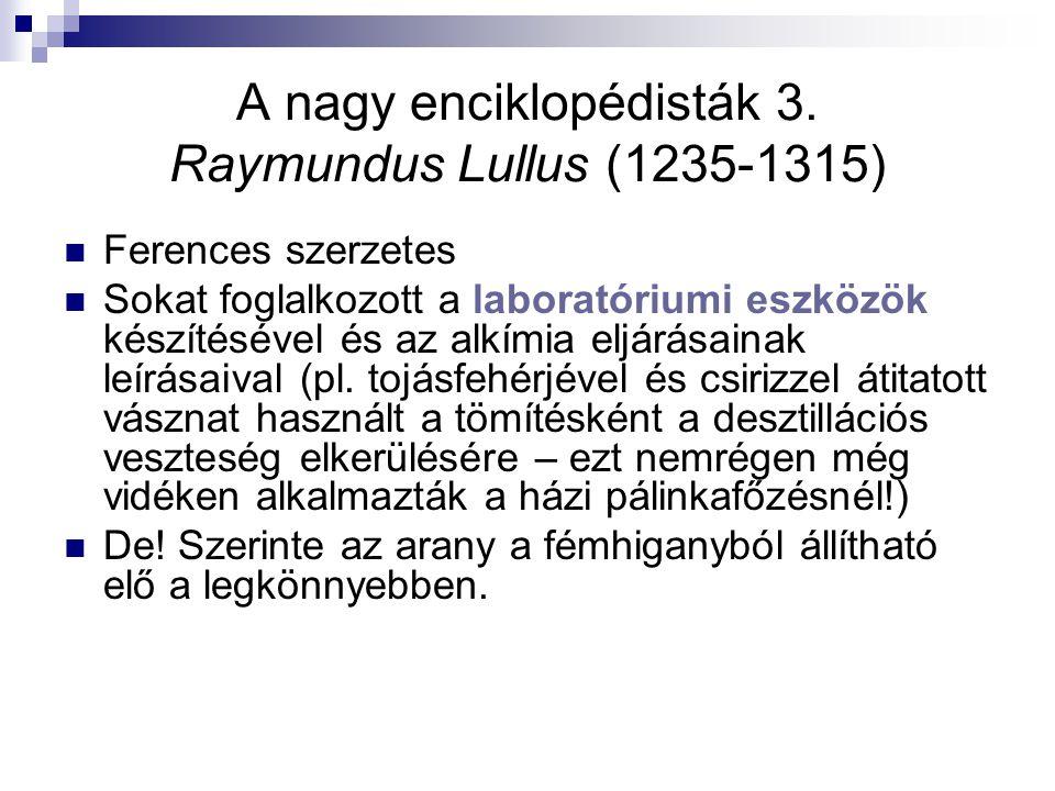 A nagy enciklopédisták 3. Raymundus Lullus (1235-1315) Ferences szerzetes Sokat foglalkozott a laboratóriumi eszközök készítésével és az alkímia eljár