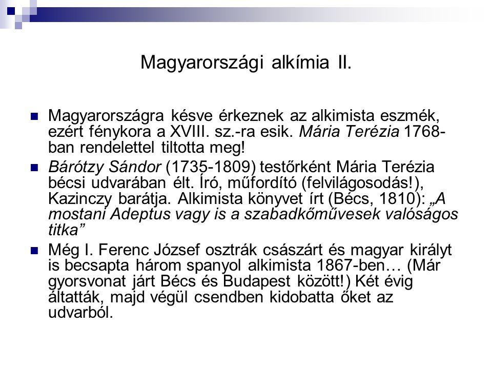 Magyarországi alkímia II. Magyarországra késve érkeznek az alkimista eszmék, ezért fénykora a XVIII. sz.-ra esik. Mária Terézia 1768- ban rendelettel