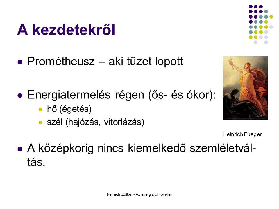 Németh Zoltán - Az energiáról röviden A kezdetekről Prométheusz – aki tüzet lopott Energiatermelés régen (ős- és ókor): hő (égetés) szél (hajózás, vitorlázás) Heinrich Fueger A középkorig nincs kiemelkedő szemléletvál- tás.