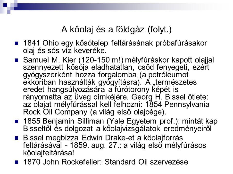 A kőolaj és a földgáz (folyt.) 1841 Ohio egy kősótelep feltárásának próbafúrásakor olaj és sós víz keveréke. Samuel M. Kier (120-150 m!) mélyfúráskor