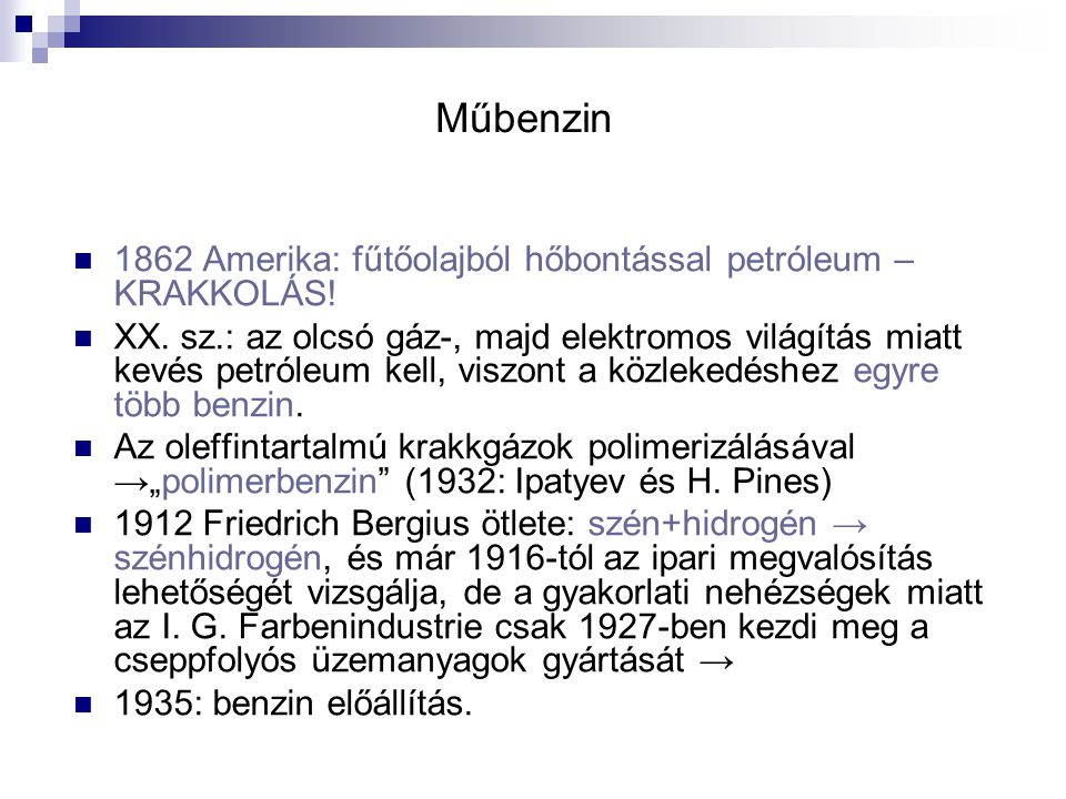 Műbenzin 1862 Amerika: fűtőolajból hőbontással petróleum – KRAKKOLÁS! XX. sz.: az olcsó gáz-, majd elektromos világítás miatt kevés petróleum kell, vi