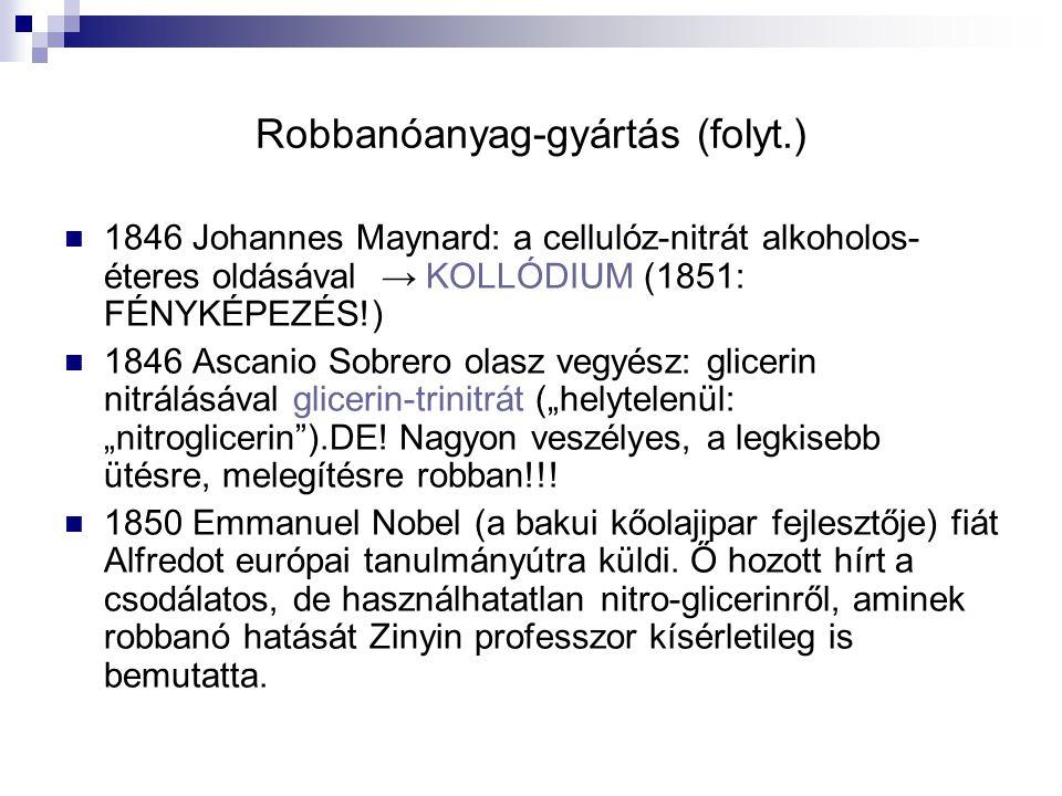 """Robbanóanyag-gyártás (folyt.) 1846 Johannes Maynard: a cellulóz-nitrát alkoholos- éteres oldásával → KOLLÓDIUM (1851: FÉNYKÉPEZÉS!) 1846 Ascanio Sobrero olasz vegyész: glicerin nitrálásával glicerin-trinitrát (""""helytelenül: """"nitroglicerin ).DE."""