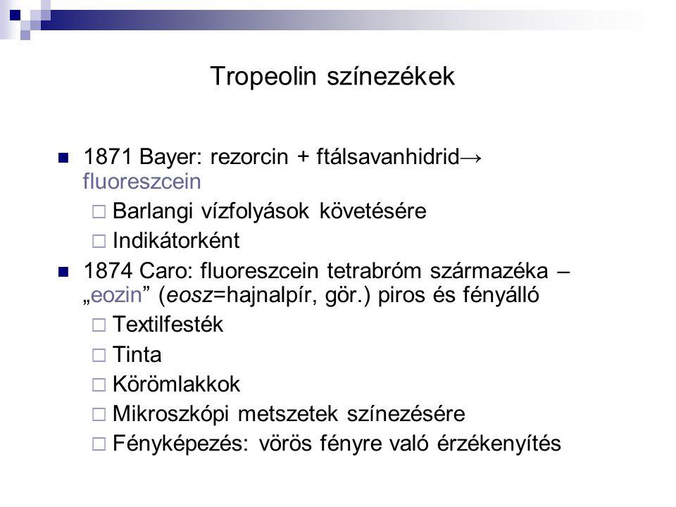 """Tropeolin színezékek 1871 Bayer: rezorcin + ftálsavanhidrid → fluoreszcein  Barlangi vízfolyások követésére  Indikátorként 1874 Caro: fluoreszcein tetrabróm származéka – """"eozin (eosz=hajnalpír, gör.) piros és fényálló  Textilfesték  Tinta  Körömlakkok  Mikroszkópi metszetek színezésére  Fényképezés: vörös fényre való érzékenyítés"""