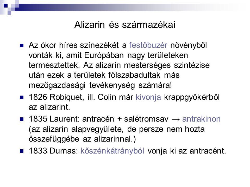 Alizarin és származékai (folyt.) 1865 után többen is vizsgálták az alizarint - 1868 Carl Graebe és Carl Liebermann alizarint cinkporral hevítve → antracén, aminek oxidációjával ismét alizarint kaptak.