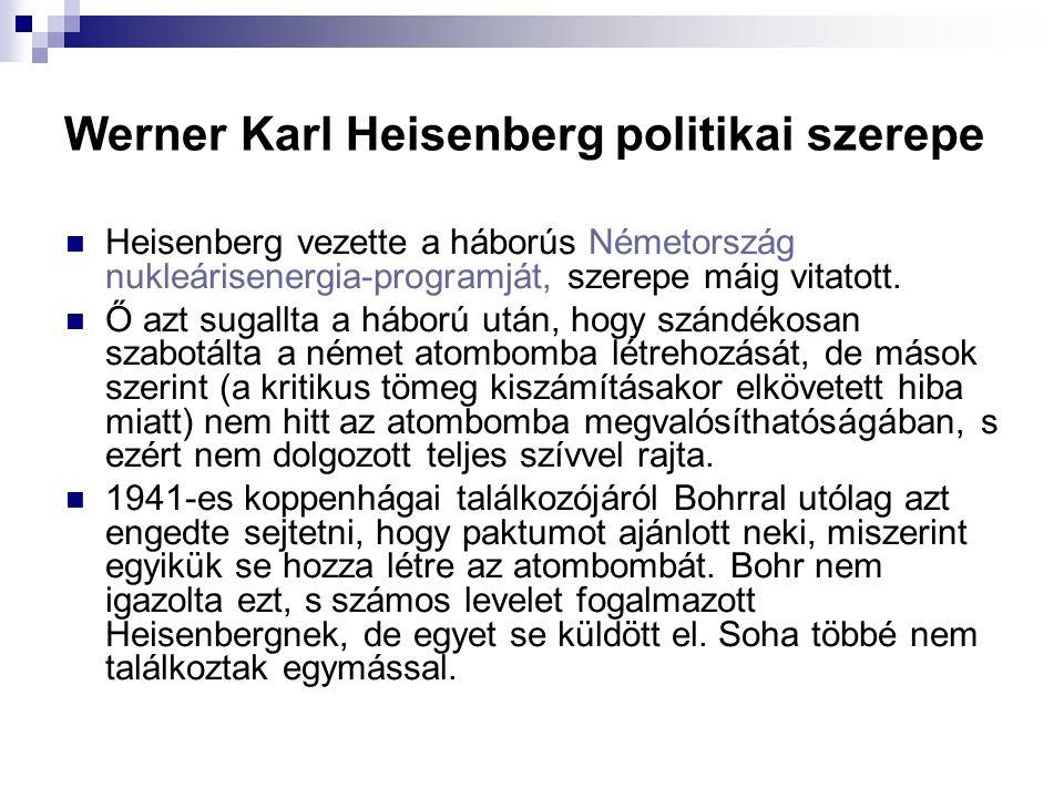 Werner Karl Heisenberg politikai szerepe Heisenberg vezette a háborús Németország nukleárisenergia-programját, szerepe máig vitatott. Ő azt sugallta a