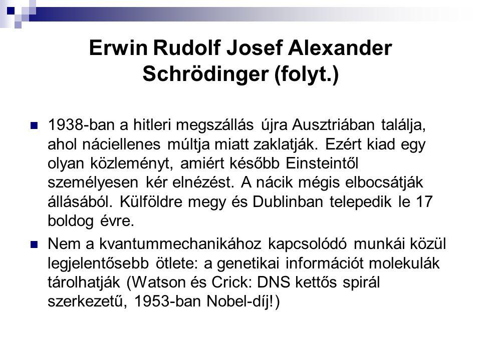 Erwin Rudolf Josef Alexander Schrödinger (folyt.) 1938-ban a hitleri megszállás újra Ausztriában találja, ahol náciellenes múltja miatt zaklatják. Ezé