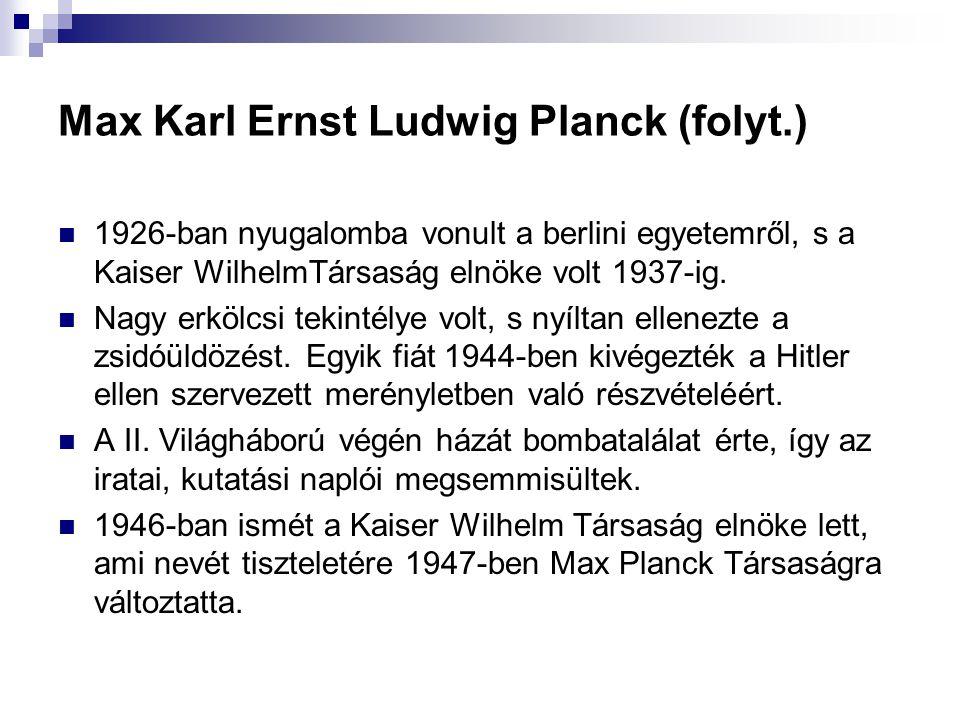Max Karl Ernst Ludwig Planck (folyt.) 1926-ban nyugalomba vonult a berlini egyetemről, s a Kaiser WilhelmTársaság elnöke volt 1937-ig. Nagy erkölcsi t