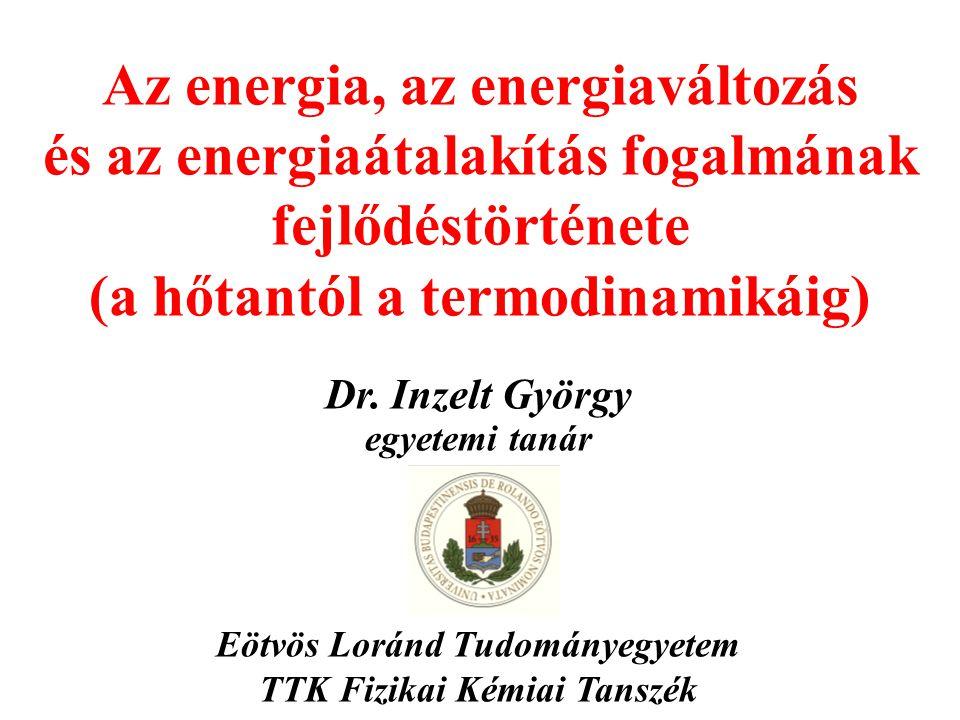 Az energia, az energiaváltozás és az energiaátalakítás fogalmának fejlődéstörténete (a hőtantól a termodinamikáig) Dr.