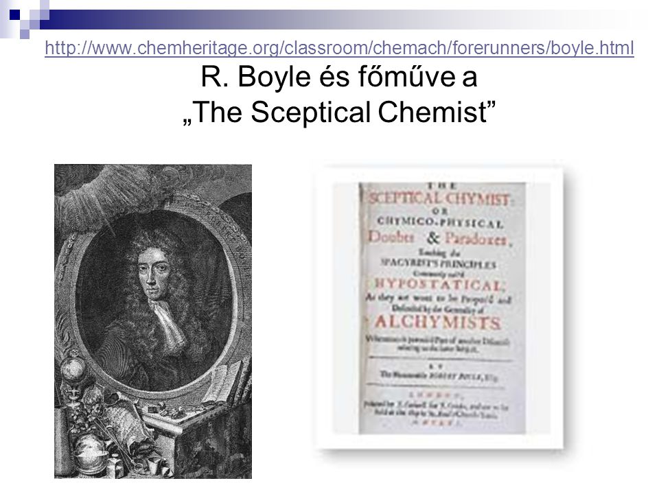 http://www.chemheritage.org/classroom/chemach/forerunners/boyle.html http://www.chemheritage.org/classroom/chemach/forerunners/boyle.html R.