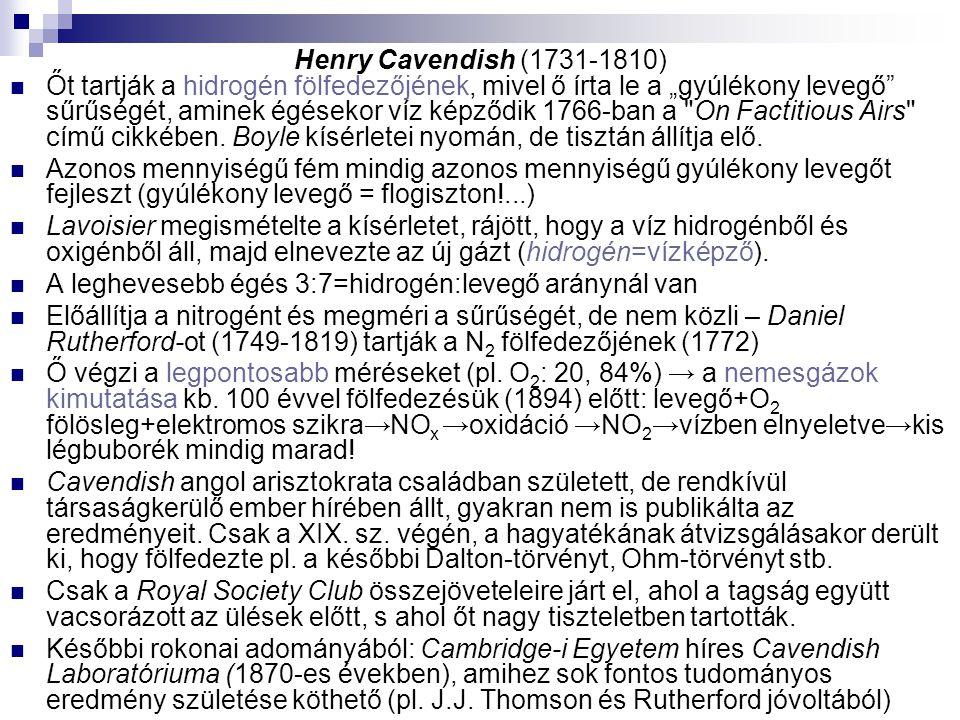 """Henry Cavendish (1731-1810) Őt tartják a hidrogén fölfedezőjének, mivel ő írta le a """"gyúlékony levegő"""" sűrűségét, aminek égésekor víz képződik 1766-ba"""