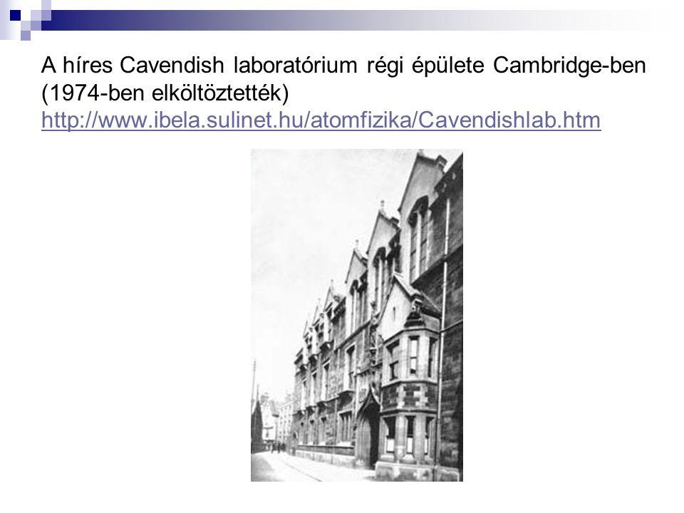 A híres Cavendish laboratórium régi épülete Cambridge-ben (1974-ben elköltöztették) http://www.ibela.sulinet.hu/atomfizika/Cavendishlab.htm http://www
