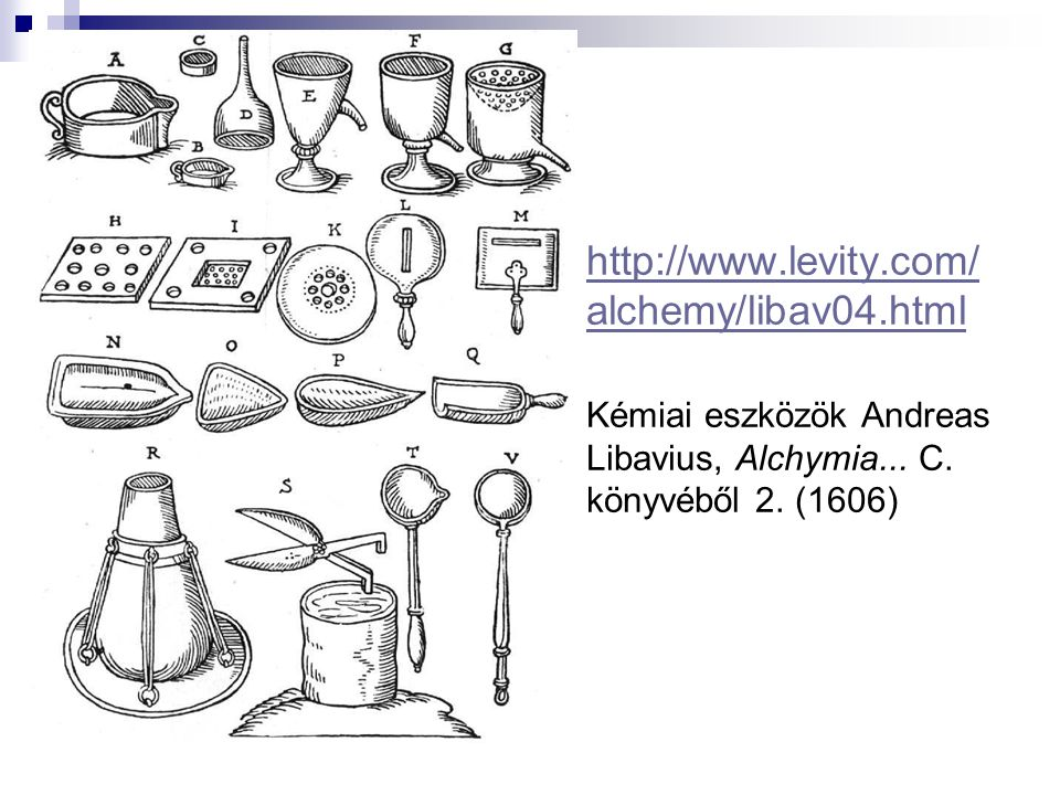http://www.levity.com/ alchemy/libav04.html http://www.levity.com/ alchemy/libav04.html Kémiai eszközök Andreas Libavius, Alchymia... C. könyvéből 2.