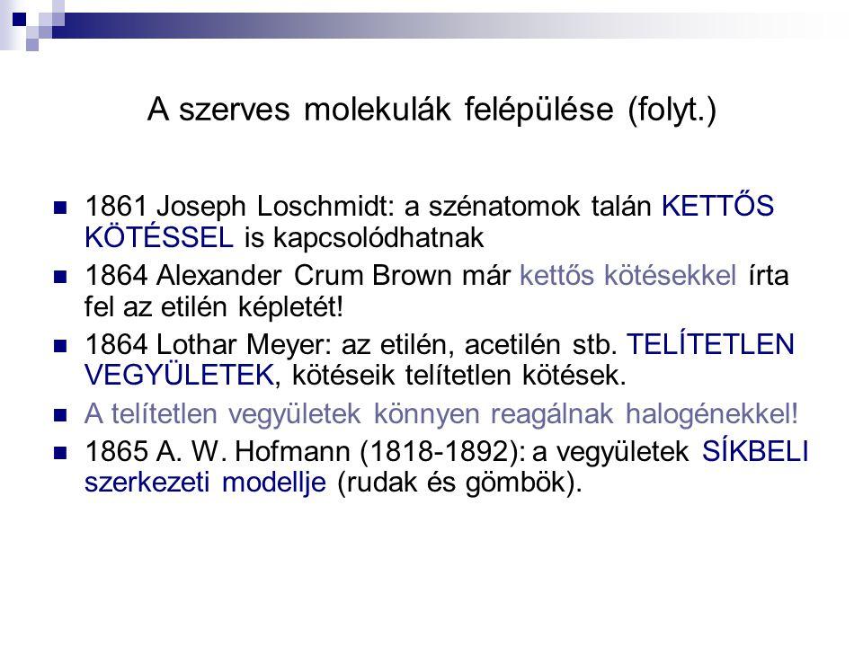 A szerves molekulák felépülése (folyt.) 1861 Joseph Loschmidt: a szénatomok talán KETTŐS KÖTÉSSEL is kapcsolódhatnak 1864 Alexander Crum Brown már ket