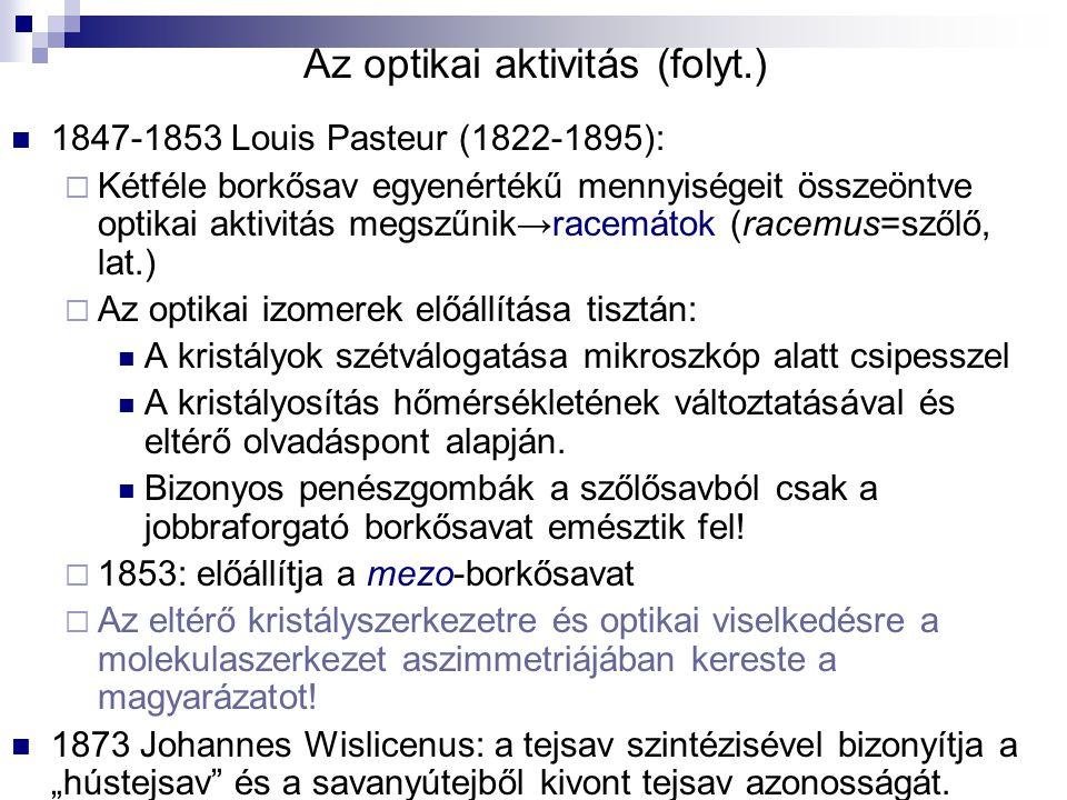 Az optikai aktivitás (folyt.) 1847-1853 Louis Pasteur (1822-1895):  Kétféle borkősav egyenértékű mennyiségeit összeöntve optikai aktivitás megszűnik