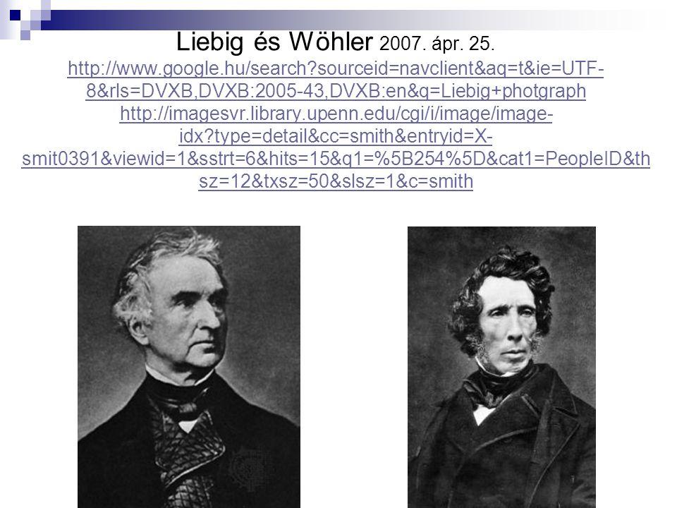 Liebig és Wöhler 2007. ápr. 25. http://www.google.hu/search?sourceid=navclient&aq=t&ie=UTF- 8&rls=DVXB,DVXB:2005-43,DVXB:en&q=Liebig+photgraph http://