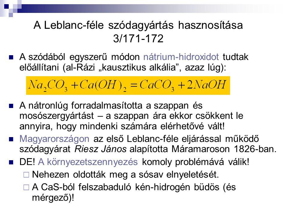 """A Leblanc-féle szódagyártás hasznosítása 3/171-172 A szódából egyszerű módon nátrium-hidroxidot tudtak előállítani (al-Rázi """"kausztikus alkália , azaz lúg): A nátronlúg forradalmasította a szappan és mosószergyártást – a szappan ára ekkor csökkent le annyira, hogy mindenki számára elérhetővé vált."""