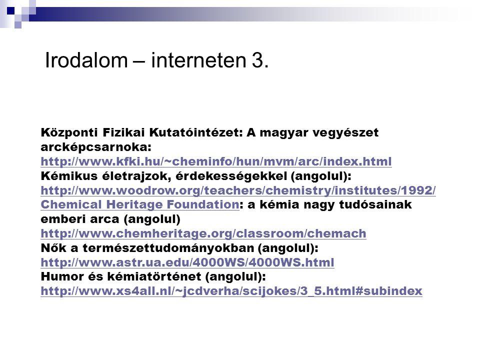 Irodalom – interneten 3. Központi Fizikai Kutatóintézet: A magyar vegyészet arcképcsarnoka: http://www.kfki.hu/~cheminfo/hun/mvm/arc/index.html Kémiku