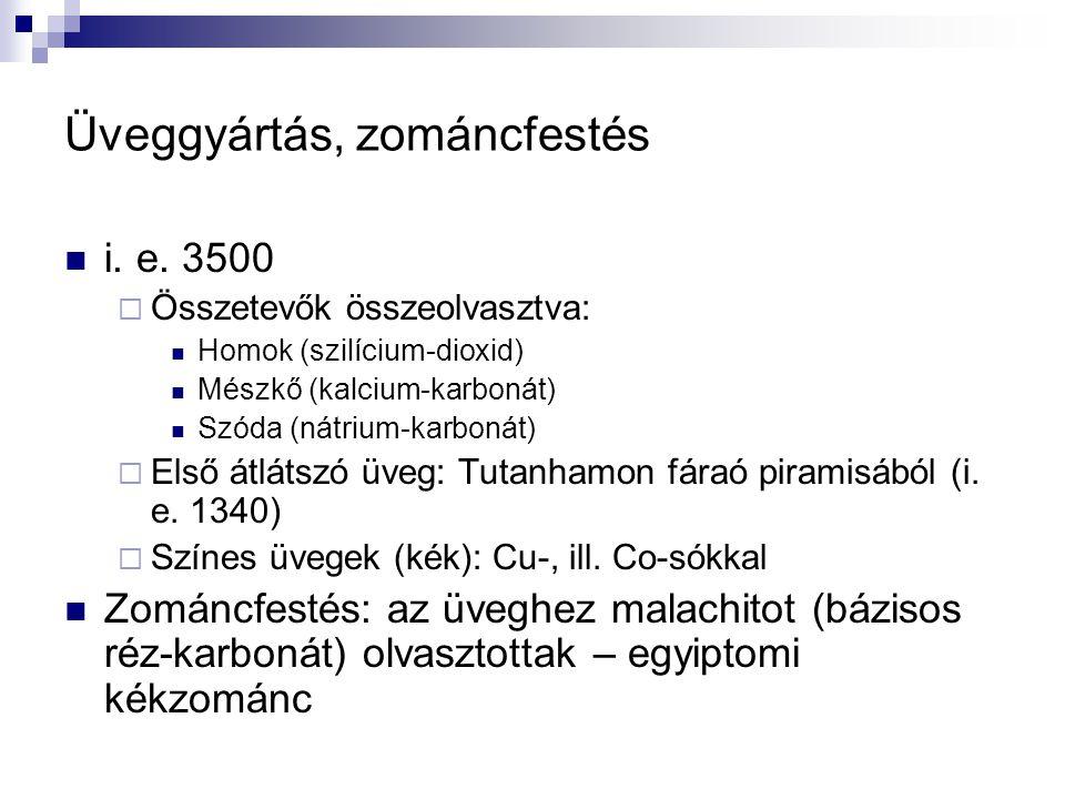 Üveggyártás, zománcfestés i. e. 3500  Összetevők összeolvasztva: Homok (szilícium-dioxid) Mészkő (kalcium-karbonát) Szóda (nátrium-karbonát)  Első á