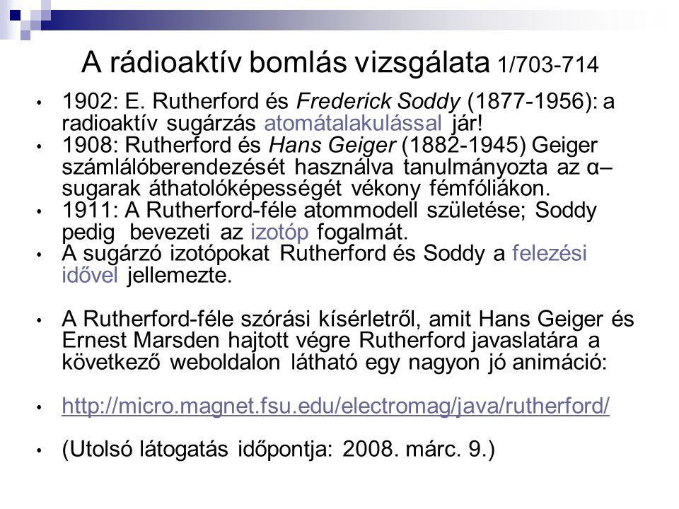 A rádioaktív bomlás vizsgálata 1/703-714 1902: E. Rutherford és Frederick Soddy (1877-1956): a radioaktív sugárzás atomátalakulással jár! 1908: Ruther