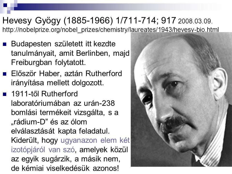 Hevesy Gyögy (1885-1966) 1/711-714; 917 2008.03.09. http://nobelprize.org/nobel_prizes/chemistry/laureates/1943/hevesy-bio.html Budapesten született i