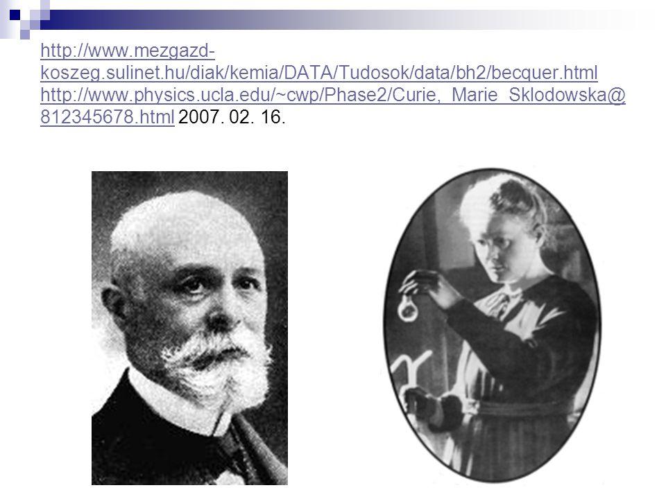 http://www.mezgazd- koszeg.sulinet.hu/diak/kemia/DATA/Tudosok/data/bh2/becquer.html http://www.physics.ucla.edu/~cwp/Phase2/Curie,_Marie_Sklodowska@ 8