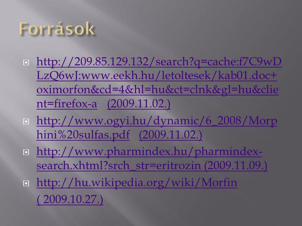  http://209.85.129.132/search?q=cache:f7C9wD LzQ6wJ:www.eekh.hu/letoltesek/kab01.doc+ oximorfon&cd=4&hl=hu&ct=clnk&gl=hu&clie nt=firefox-a (2009.11.02.) http://209.85.129.132/search?q=cache:f7C9wD LzQ6wJ:www.eekh.hu/letoltesek/kab01.doc+ oximorfon&cd=4&hl=hu&ct=clnk&gl=hu&clie nt=firefox-a(2009.11.02.)  http://www.ogyi.hu/dynamic/6_2008/Morp hini%20sulfas.pdf (2009.11.02.) http://www.ogyi.hu/dynamic/6_2008/Morp hini%20sulfas.pdf(2009.11.02.)  http://www.pharmindex.hu/pharmindex- search.xhtml?srch_str=eritrozin (2009.11.09.) http://www.pharmindex.hu/pharmindex- search.xhtml?srch_str=eritrozin (2009.11.09.)  http://hu.wikipedia.org/wiki/Morfin http://hu.wikipedia.org/wiki/Morfin ( 2009.10.27.)